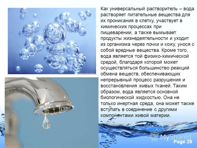 Page 28 Как универсальный растворитель – вода растворяет питательные вещества для их проникания в клетку, участвует в химических процессах при пищеварении, а также вымывает продукты жизнедеятельности и уходит из организма через почки и кожу, унося с