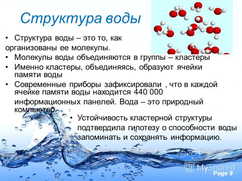Page 9 Структура воды Структура воды – это то, как организованы ее молекулы. Молекулы воды объединяются в группы – кластеры Именно кластеры, объединяясь, образуют ячейки памяти воды Современные приборы зафиксировали, что в каждой ячейке памяти воды н