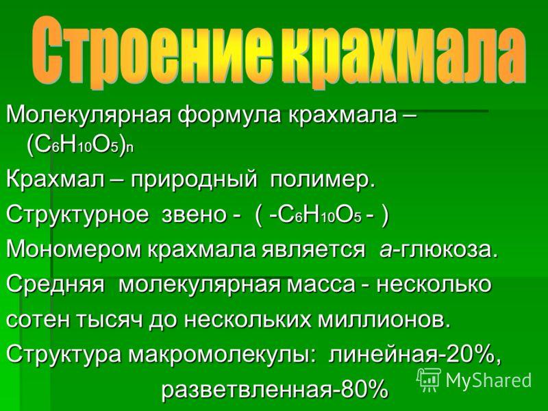 Молекулярная формула крахмала – (С 6 Н 10 О 5 ) n Крахмал – природный полимер. Структурное звено - ( -С 6 Н 10 О 5 - ) Мономером крахмала является a-глюкоза. Средняя молекулярная масса - несколько сотен тысяч до нескольких миллионов. Структура макром