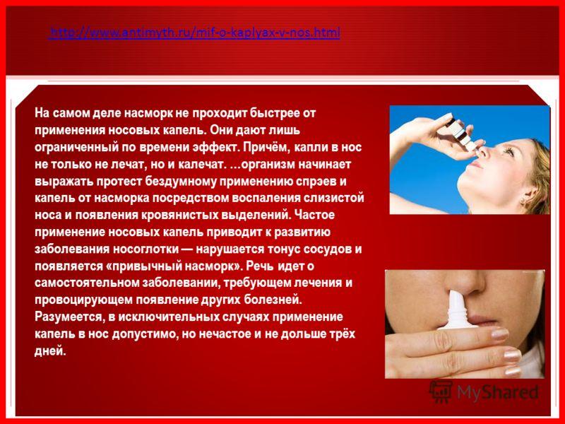 http://www.antimyth.ru/mif-o-kaplyax-v-nos.html На самом деле насморк не проходит быстрее от применения носовых капель. Они дают лишь ограниченный по времени эффект. Причём, капли в нос не только не лечат, но и калечат. …организм начинает выражать пр