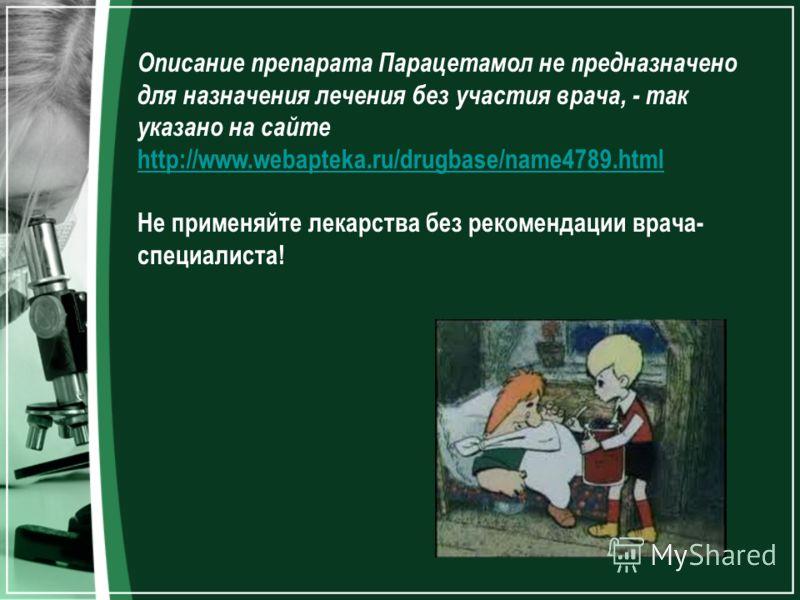 Описание препарата Парацетамол не предназначено для назначения лечения без участия врача, - так указано на сайте http://www.webapteka.ru/drugbase/name4789.html http://www.webapteka.ru/drugbase/name4789.html Не применяйте лекарства без рекомендации вр