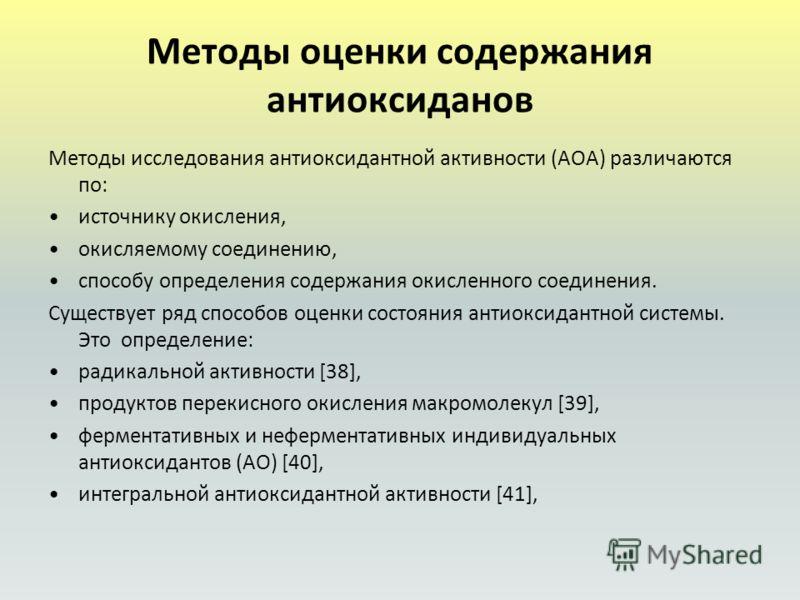 Методы оценки содержания антиоксиданов Методы исследования антиоксидантной активности (АОА) различаются по: источнику окисления, окисляемому соединению, способу определения содержания окисленного соединения. Существует ряд способов оценки состояния а