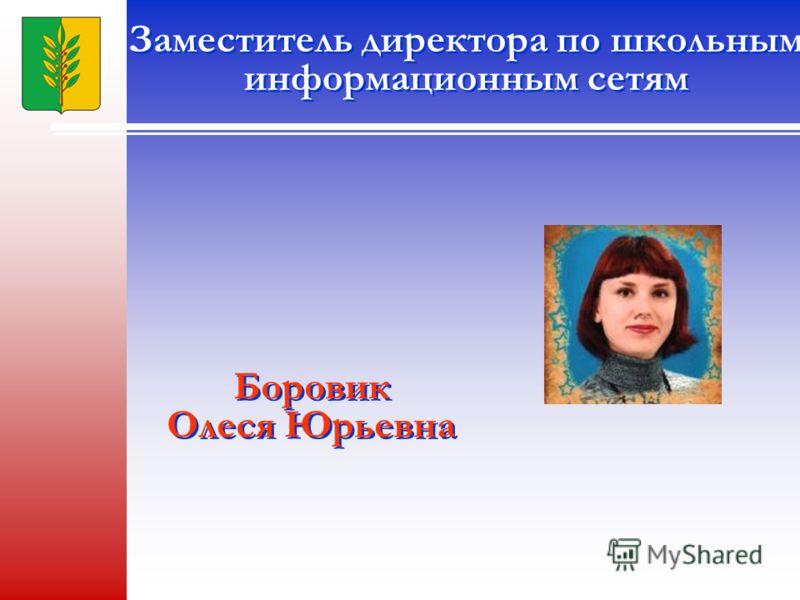 Заместитель директора по школьным информационным сетям Боровик Олеся Юрьевна