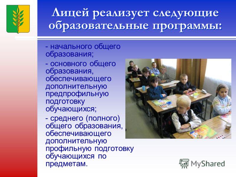 Лицей реализует следующие образовательные программы: - начального общего образования; - основного общего образования, обеспечивающего дополнительную предпрофильную подготовку обучающихся; - среднего (полного) общего образования, обеспечивающего допол