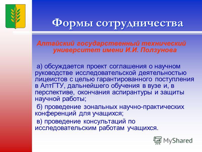 Формы сотрудничества Алтайский государственный технический университет имени И.И. Ползунова а) обсуждается проект соглашения о научном руководстве исследовательской деятельностью лицеистов с целью гарантированного поступления в АлтГТУ, дальнейшего об