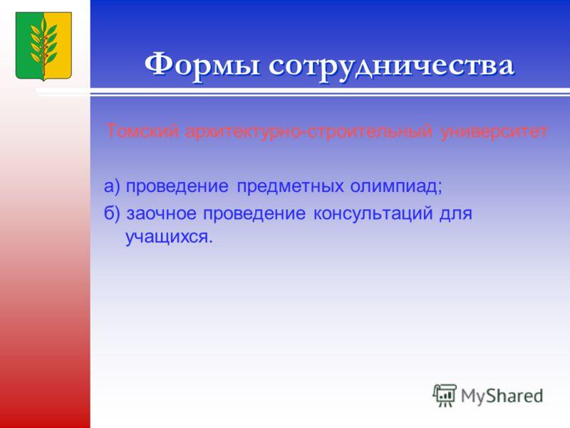 Формы сотрудничества Томский архитектурно-строительный университет а) проведение предметных олимпиад; б) заочное проведение консультаций для учащихся.