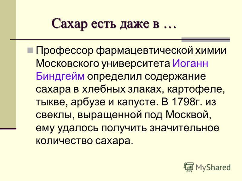 Сахар есть даже в … Сахар есть даже в … Профессор фармацевтической химии Московского университета Иоганн Биндгейм определил содержание сахара в хлебных злаках, картофеле, тыкве, арбузе и капусте. В 1798г. из свеклы, выращенной под Москвой, ему удалос
