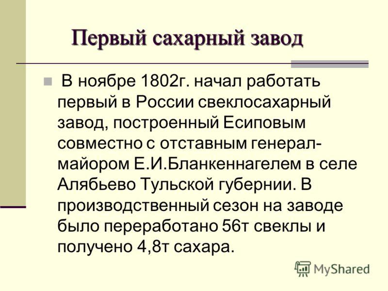 Первый сахарный завод Первый сахарный завод В ноябре 1802г. начал работать первый в России свеклосахарный завод, построенный Есиповым совместно с отставным генерал- майором Е.И.Бланкеннагелем в селе Алябьево Тульской губернии. В производственный сезо