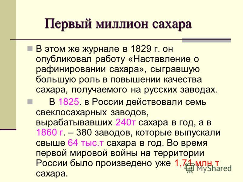 Первый миллион сахара Первый миллион сахара В этом же журнале в 1829 г. он опубликовал работу «Наставление о рафинировании сахара», сыгравшую большую роль в повышении качества сахара, получаемого на русских заводах. В 1825. в России действовали семь