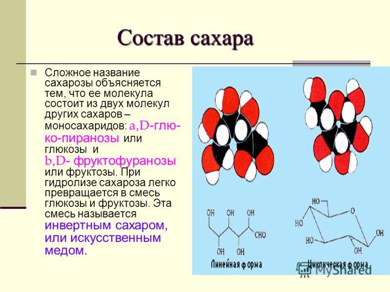 Состав сахара Состав сахара Сложное название сахарозы объясняется тем, что ее молекула состоит из двух молекул других сахаров – моносахаридов: a, D -глю- ко-пиранозы или глюкозы и b, D - фруктофуранозы или фруктозы. При гидролизе сахароза легко превр
