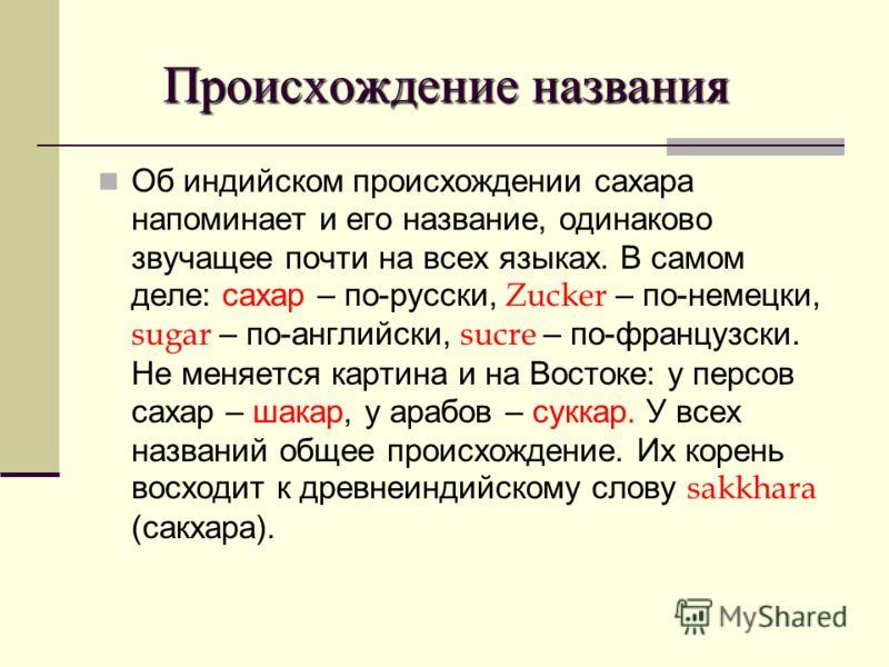 Происхождение названия Происхождение названия Об индийском происхождении сахара напоминает и его название, одинаково звучащее почти на всех языках. В самом деле: сахар – по-русски, Zucker – по-немецки, sugar – по-английски, sucre – по-французски. Не