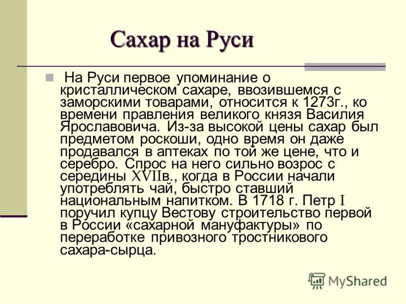 Сахар на Руси Сахар на Руси На Руси первое упоминание о кристаллическом сахаре, ввозившемся с заморскими товарами, относится к 1273г., ко времени правления великого князя Василия Ярославовича. Из-за высокой цены сахар был предметом роскоши, одно врем
