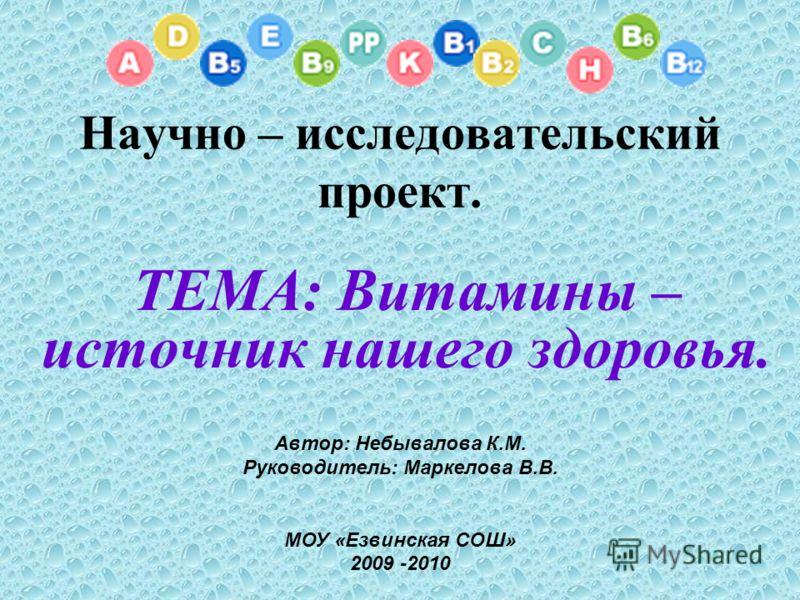 Научно – исследовательский проект. ТЕМА: Витамины – источник нашего здоровья. Автор: Небывалова К.М. Руководитель: Маркелова В.В. МОУ «Езвинская СОШ» 2009 -2010