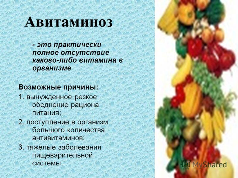Авитаминоз - это практически полное отсутствие какого-либо витамина в организме Возможные причины: 1. вынужденное резкое обеднение рациона питания; 2. поступление в организм большого количества антивитаминов; 3. тяжёлые заболевания пищеварительной си