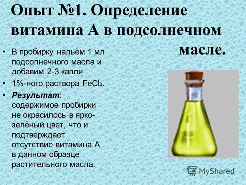 Опыт 1. Определение витамина А в подсолнечном масле. В пробирку нальём 1 мл подсолнечного масла и добавим 2-3 капли 1%-ного раствора FeCl 3. Результат: содержимое пробирки не окрасилось в ярко- зелёный цвет, что и подтверждает отсутствие витамина А в