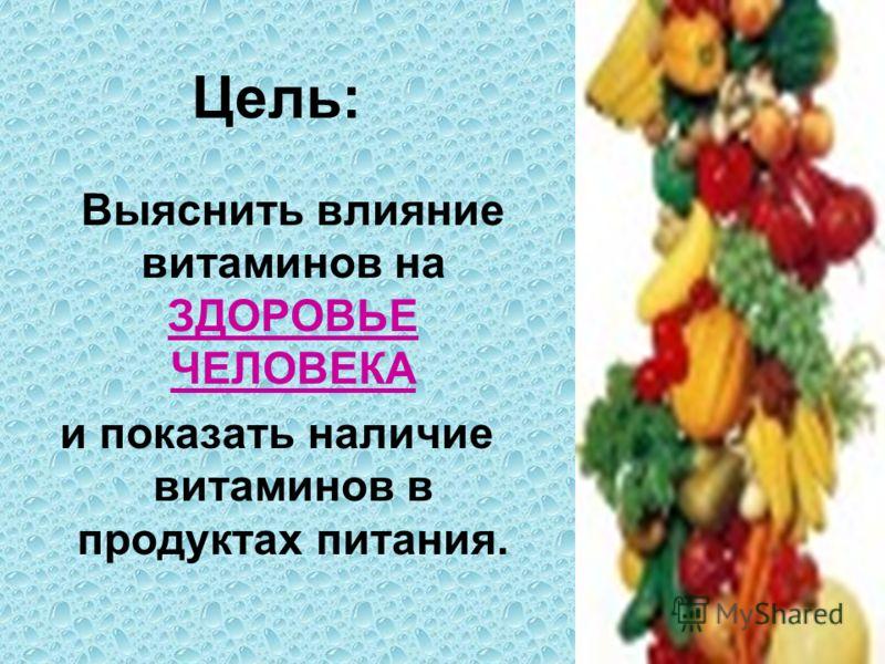 Цель: Выяснить влияние витаминов на ЗДОРОВЬЕ ЧЕЛОВЕКА и показать наличие витаминов в продуктах питания.