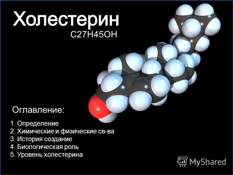 C27H45OH Оглавление: 1. Определение 4. Биологическая роль 2. Химические и физические св-ва 5. Уровень холестерина 3. История создание