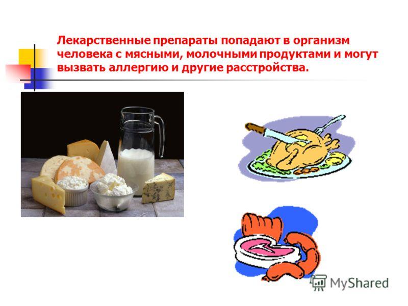 Лекарственные препараты попадают в организм человека с мясными, молочными продуктами и могут вызвать аллергию и другие расстройства.