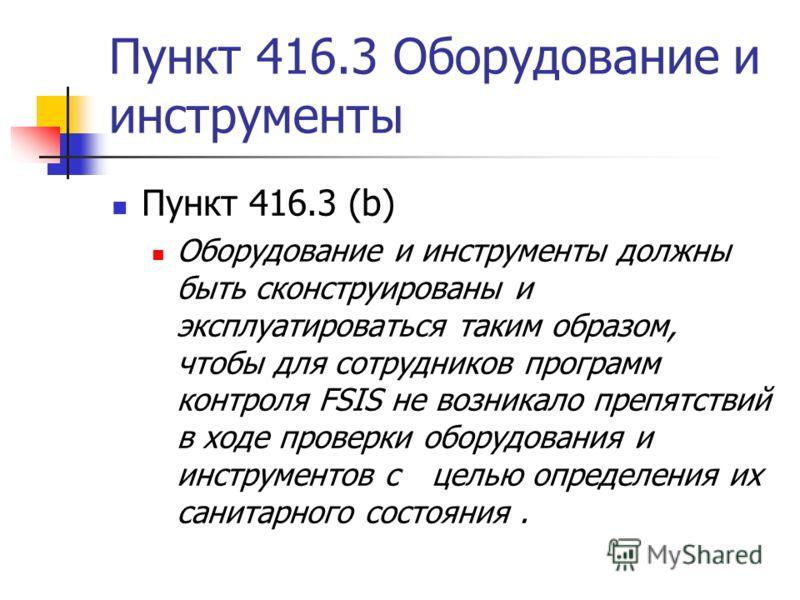 Пункт 416.3 Оборудование и инструменты Пункт 416.3 (b) Оборудование и инструменты должны быть сконструированы и эксплуатироваться таким образом, чтобы для сотрудников программ контроля FSIS не возникало препятствий в ходе проверки оборудования и инст