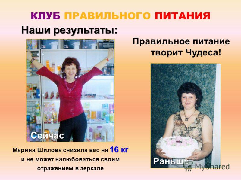 16 кг Марина Шилова снизила вес на 16 кг и не может налюбоваться своим отражением в зеркале КЛУБ ПРАВИЛЬНОГО ПИТАНИЯ Наши результаты: Правильное питание творит Чудеса! Раньше Сейчас