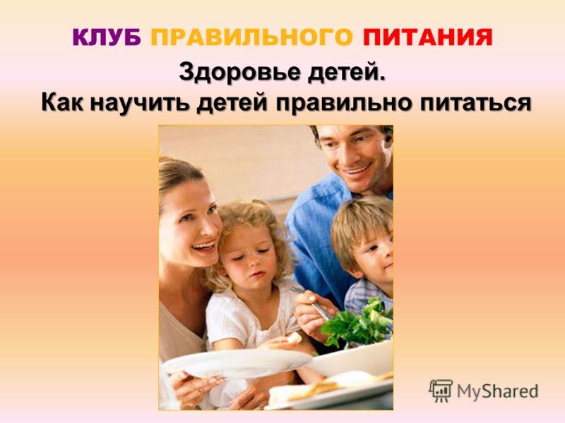 Здоровье детей. Как научить детей правильно питаться Как научить детей правильно питаться КЛУБ ПРАВИЛЬНОГО ПИТАНИЯ