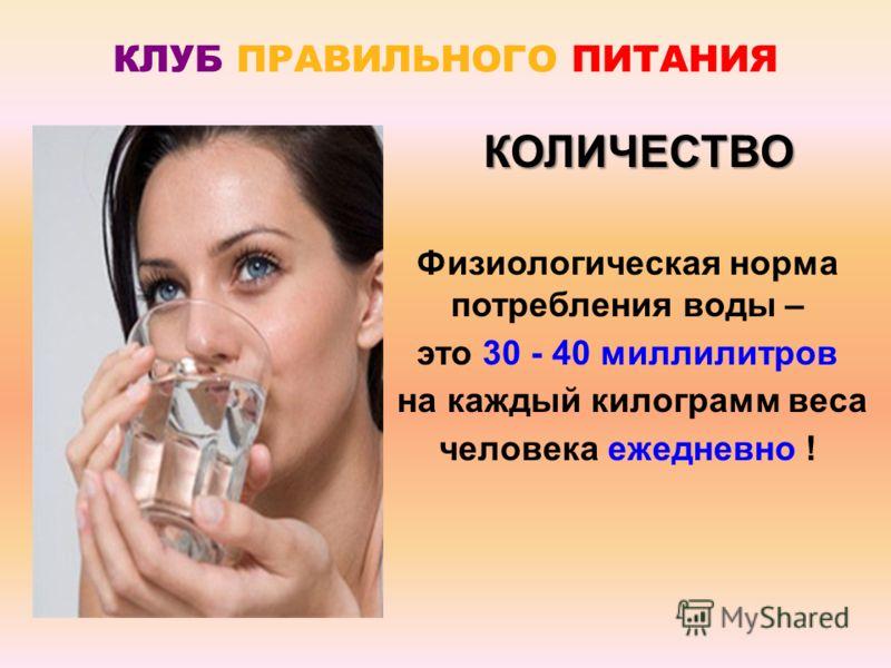 КЛУБ ПРАВИЛЬНОГО ПИТАНИЯ Физиологическая норма потребления воды – это 30 - 40 миллилитров на каждый килограмм веса человека ежедневно ! КОЛИЧЕСТВО