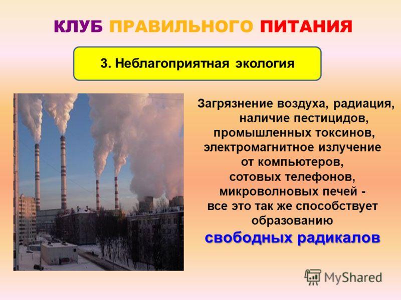 КЛУБ ПРАВИЛЬНОГО ПИТАНИЯ 3. Неблагоприятная экология Загрязнение воздуха, радиация, наличие пестицидов, промышленных токсинов, электромагнитное излучение от компьютеров, сотовых телефонов, микроволновых печей - все это так же способствует образованию