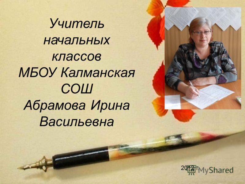 Учитель начальных классов МБОУ Калманская СОШ Абрамова Ирина Васильевна 2012 г.