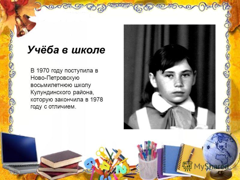 Учёба в школе В 1970 году поступила в Ново-Петровскую восьмилетнюю школу Кулундинского района, которую закончила в 1978 году с отличием.