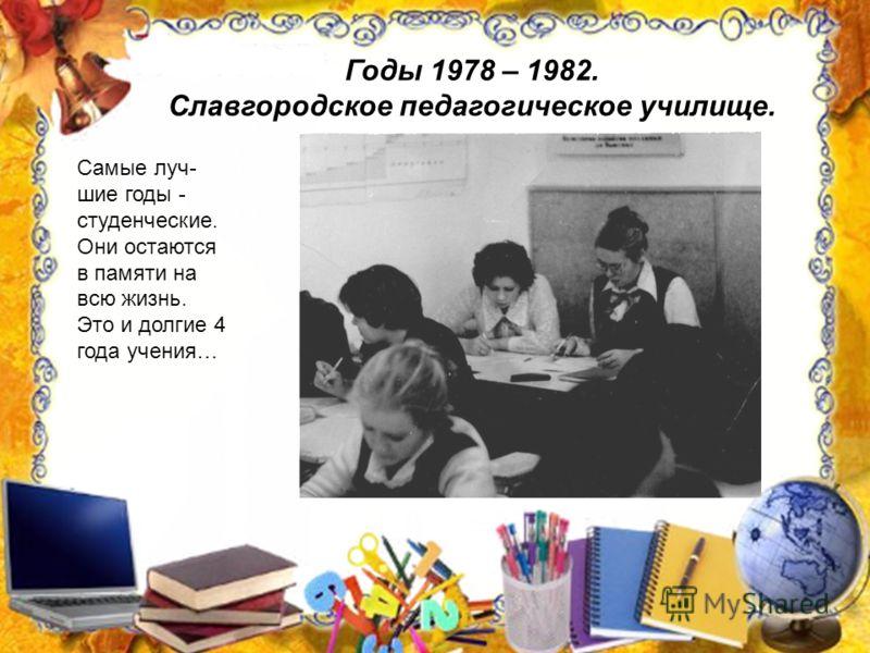 Годы 1978 – 1982. Славгородское педагогическое училище. Самые луч- шие годы - студенческие. Они остаются в памяти на всю жизнь. Это и долгие 4 года учения…