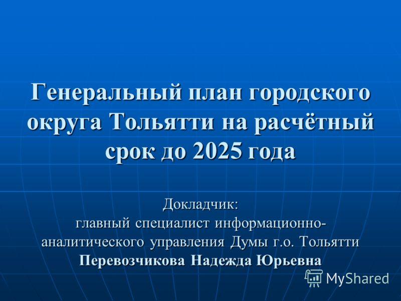 Генеральный план городского округа Тольятти на расчётный срок до 2025 года Докладчик: главный специалист информационно- аналитического управления Думы г.о. Тольятти Перевозчикова Надежда Юрьевна