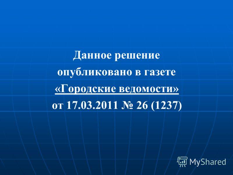 Данное решение опубликовано в газете «Городские ведомости» от 17.03.2011 26 (1237)