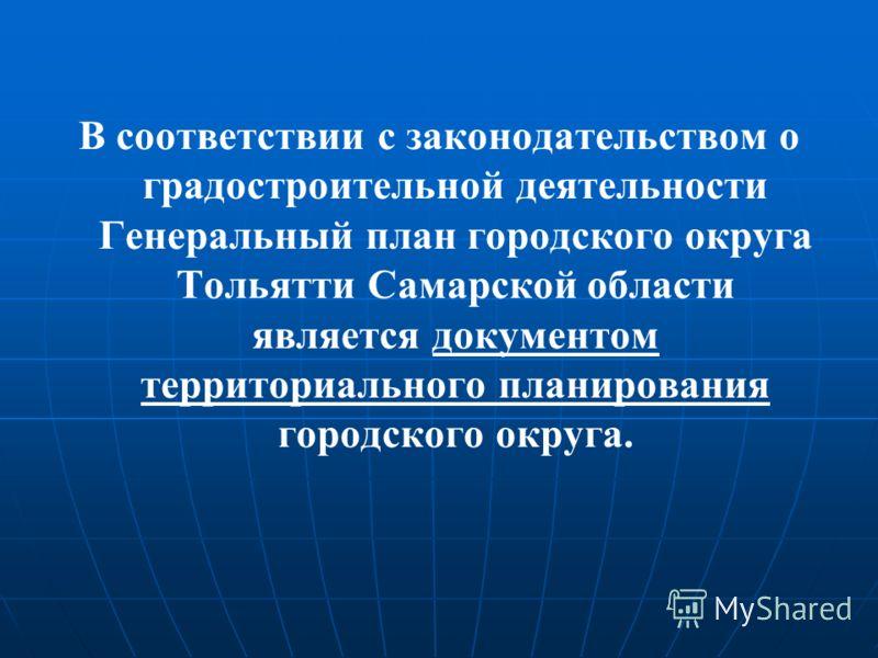 В соответствии с законодательством о градостроительной деятельности Генеральный план городского округа Тольятти Самарской области является документом территориального планирования городского округа.