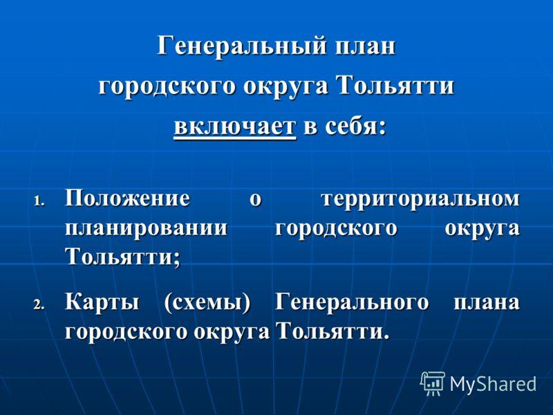 Генеральный план городского округа Тольятти включает в себя: включает в себя: 1. Положение о территориальном планировании городского округа Тольятти; 2. Карты (схемы) Генерального плана городского округа Тольятти.