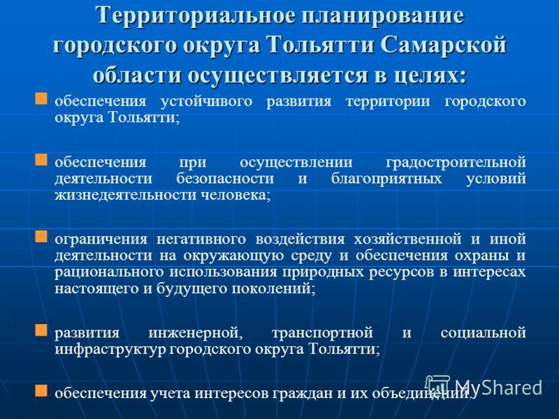 Территориальное планирование городского округа Тольятти Самарской области осуществляется в целях: обеспечения устойчивого развития территории городского округа Тольятти; обеспечения при осуществлении градостроительной деятельности безопасности и благ