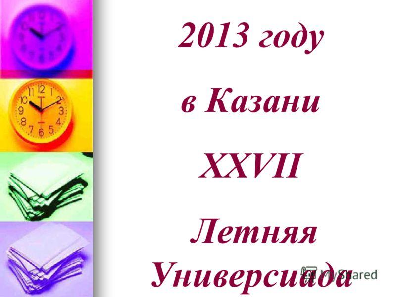 2013 году в Казани XXVII Летняя Универсиада