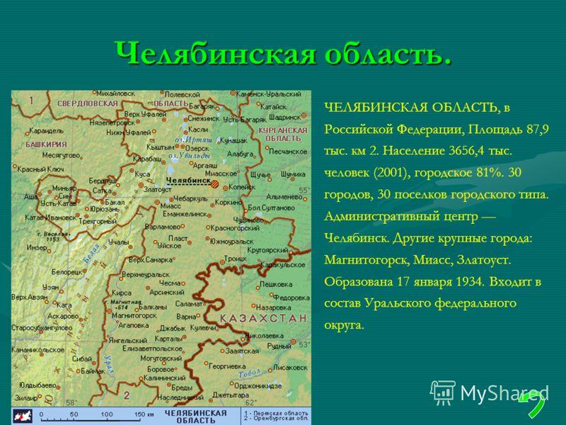 Челябинская область. ЧЕЛЯБИНСКАЯ ОБЛАСТЬ, в Российской Федерации, Площадь 87,9 тыс. км 2. Население 3656,4 тыс. человек (2001), городское 81%. 30 городов, 30 поселков городского типа. Административный центр Челябинск. Другие крупные города: Магнитого