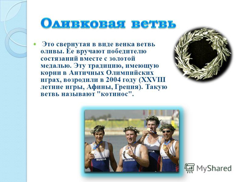 Это свернутая в виде венка ветвь оливы. Ее вручают победителю состязаний вместе с золотой медалью. Эту традицию, имеющую корни в Античных Олимпийских играх, возродили в 2004 году (XXVIII летние игры, Афины, Греция). Такую ветвь называют котинос.