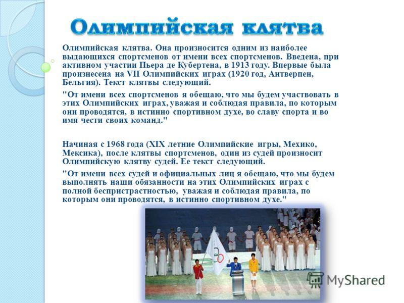 Олимпийская клятва. Она произносится одним из наиболее выдающихся спортсменов от имени всех спортсменов. Введена, при активном участии Пьера де Кубертена, в 1913 году. Впервые была произнесена на VII Олимпийских играх (1920 год, Антверпен, Бельгия).