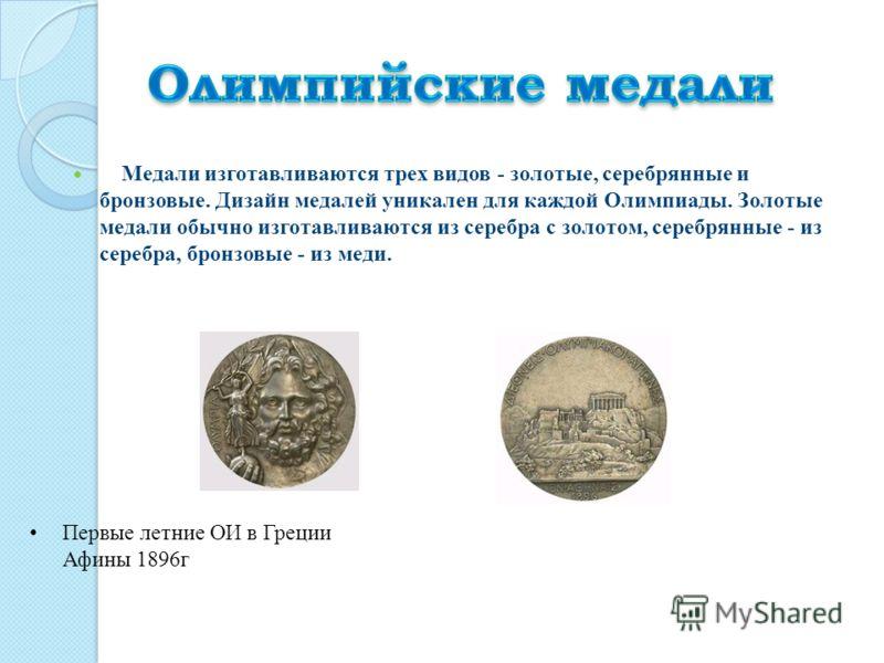 Медали изготавливаются трех видов - золотые, серебрянные и бронзовые. Дизайн медалей уникален для каждой Олимпиады. Золотые медали обычно изготавливаются из серебра с золотом, серебрянные - из серебра, бронзовые - из меди. Первые летние ОИ в Греции А