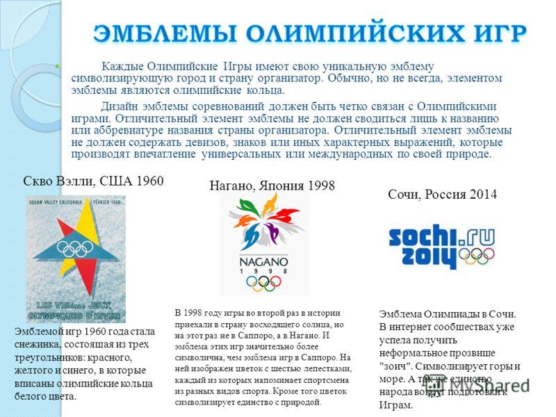 Каждые Олимпийские Игры имеют свою уникальную эмблему символизирующую город и страну организатор. Обычно, но не всегда, элементом эмблемы являются олимпийские кольца. Дизайн эмблемы соревнований должен быть четко связан с Олимпийскими играми. Отличит