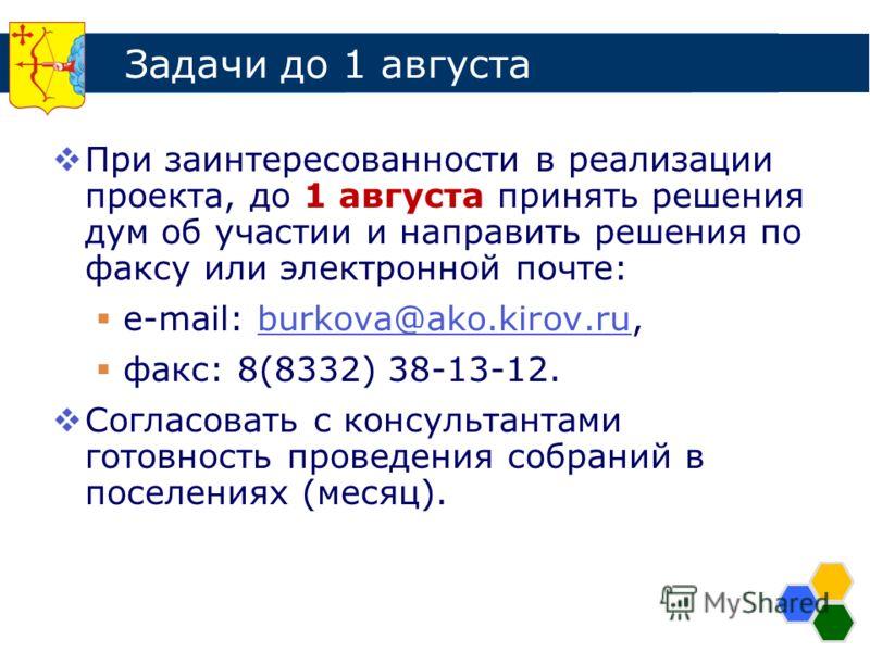 Задачи до 1 августа При заинтересованности в реализации проекта, до 1 августа принять решения дум об участии и направить решения по факсу или электронной почте: e-mail: burkova@ako.kirov.ru,burkova@ako.kirov.ru факс: 8(8332) 38-13-12. Согласовать с к