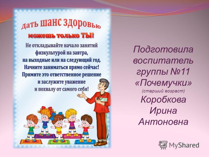 Подготовила воспитатель группы 11 «Почемучки» (старший возраст) Коробкова Ирина Антоновна