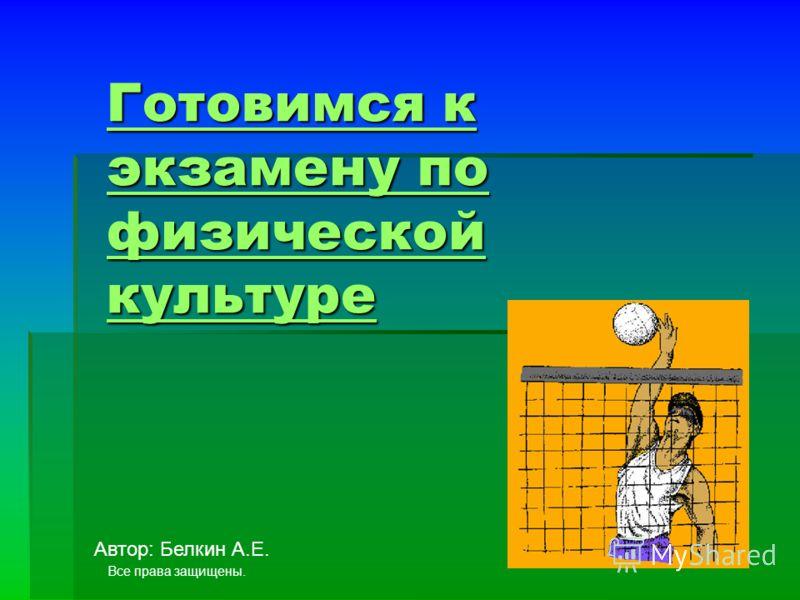 Готовимся к экзамену по физической культуре Готовимся к экзамену по физической культуре Автор: Белкин А.Е. Все права защищены.