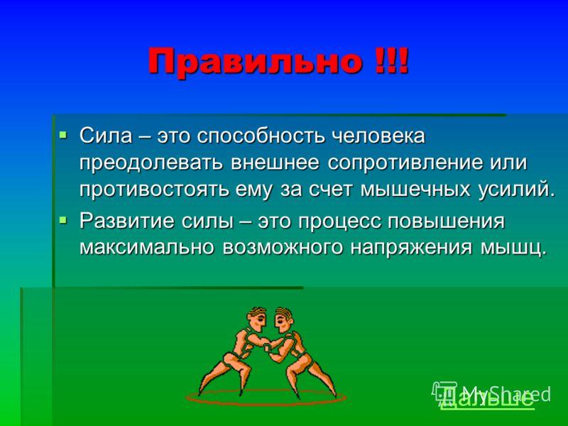 Правильно !!! Сила – это способность человека преодолевать внешнее сопротивление или противостоять ему за счет мышечных усилий. Сила – это способность человека преодолевать внешнее сопротивление или противостоять ему за счет мышечных усилий. Развитие