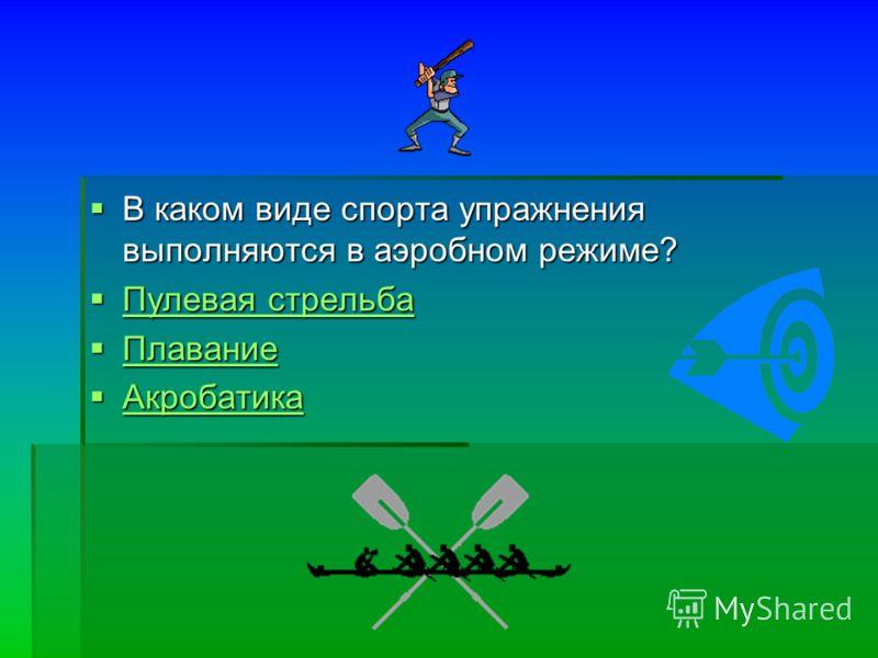 В каком виде спорта упражнения выполняются в аэробном режиме? В каком виде спорта упражнения выполняются в аэробном режиме? Пулевая стрельба Пулевая стрельба Пулевая стрельба Пулевая стрельба Плавание Плавание Плавание Акробатика Акробатика Акробатик