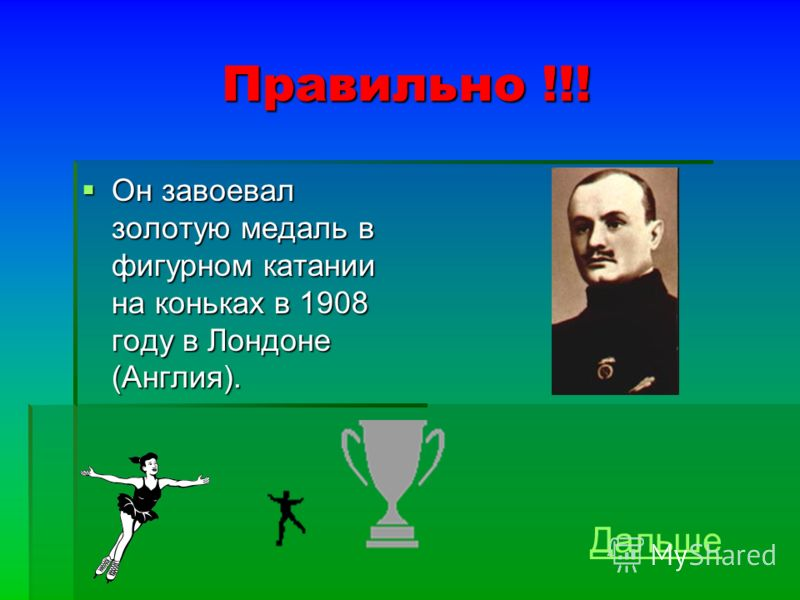 Правильно !!! Он завоевал золотую медаль в фигурном катании на коньках в 1908 году в Лондоне (Англия). Он завоевал золотую медаль в фигурном катании на коньках в 1908 году в Лондоне (Англия). Дальше