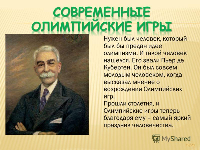 Нужен был человек, который был бы предан идее олимпизма. И такой человек нашелся. Его звали Пьер де Кубертен. Он был совсем молодым человеком, когда высказал мнение о возрождении Олимпийских игр. Прошли столетия, и Олимпийские игры теперь благодаря е