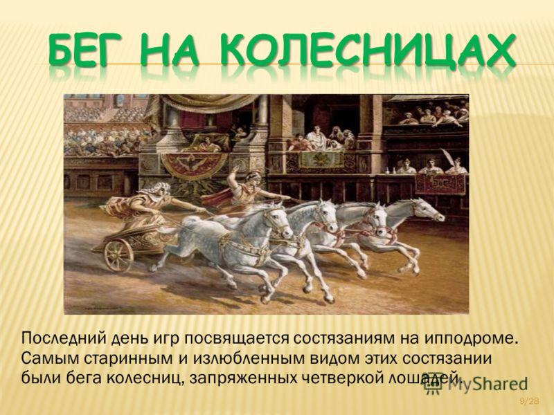 Последний день игр посвящается состязаниям на ипподроме. Самым старинным и излюбленным видом этих состязании были бега колесниц, запряженных четверкой лошадей. 9/28