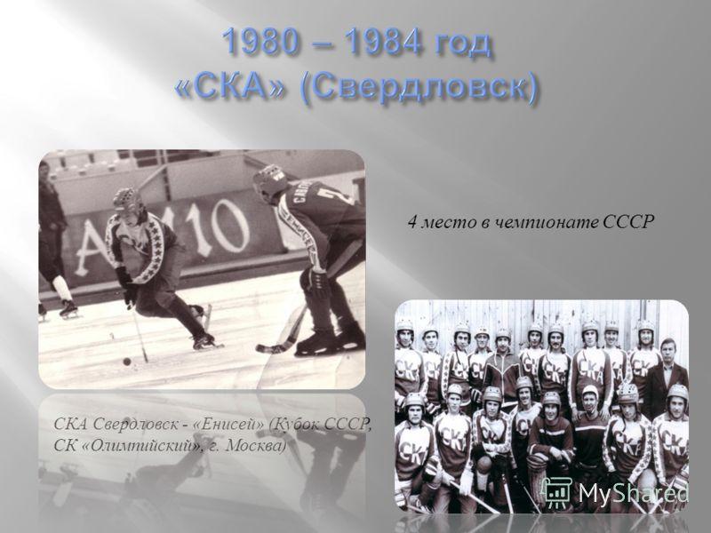 СКА Свердловск - « Енисей » ( Кубок СССР, СК « Олимпийский », г. Москва ) 4 место в чемпионате СССР